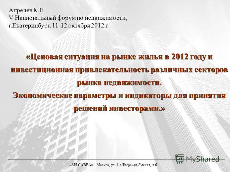 «Ценовая ситуация на рынке жилья в 2012 году и инвестиционная привлекательность различных секторов рынка недвижимости. Экономические параметры и индикаторы для принятия решений инвесторами.» «АН САВВА» Москва, ул. 1-я Тверская-Ямская, д.6 Апрелев К.Н