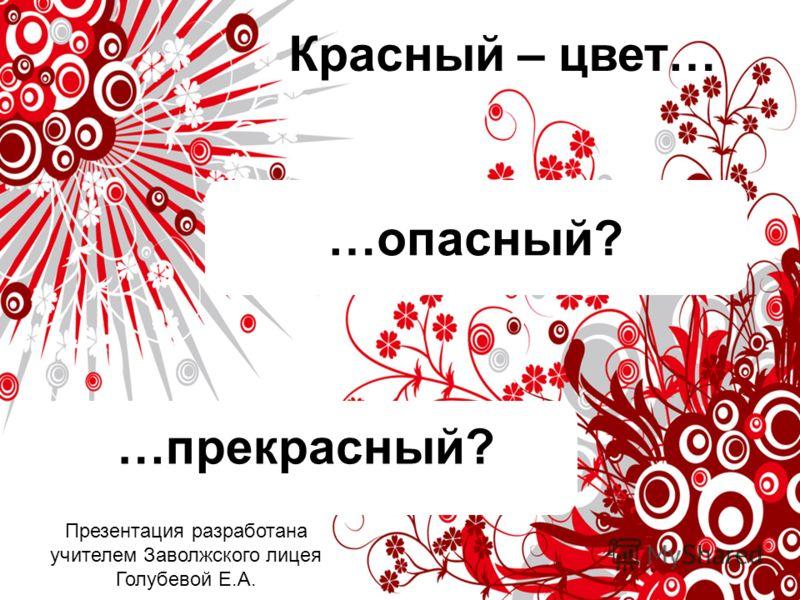…опасный? …прекрасный? Красный – цвет… Презентация разработана учителем Заволжского лицея Голубевой Е.А.