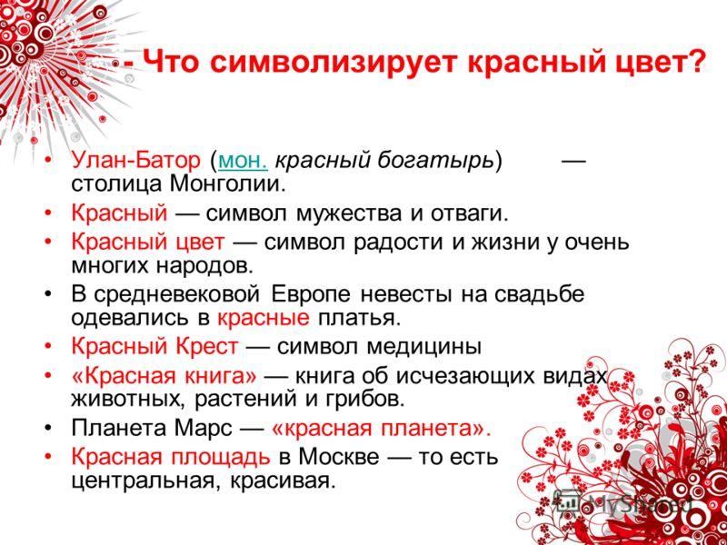 - Что символизирует красный цвет? Улан-Батор (мон. красный богатырь) столица Монголии.мон. Красный символ мужества и отваги. Красный цвет символ радости и жизни у очень многих народов. В средневековой Европе невесты на свадьбе одевались в красные пла