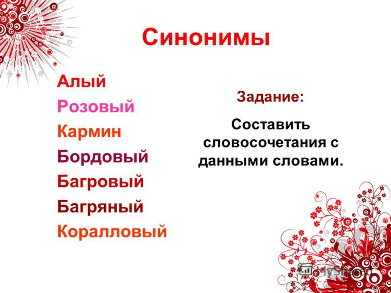Синонимы Алый Розовый Кармин Бордовый Багровый Багряный Коралловый Задание: Составить словосочетания с данными словами.