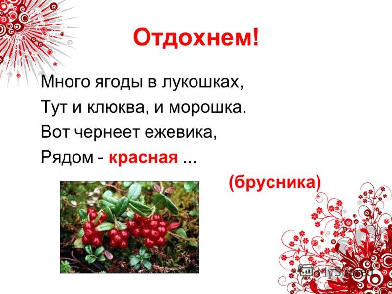 Отдохнем! Много ягоды в лукошках, Тут и клюква, и морошка. Вот чернеет ежевика, Рядом - красная... (брусника)