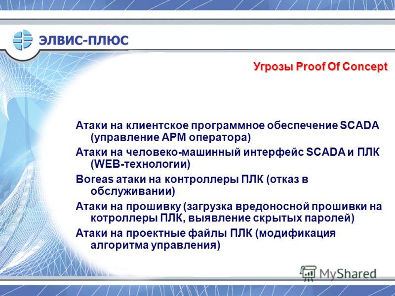 Угрозы Proof Of Concept Атаки на клиентское программное обеспечение SCADA (управление АРМ оператора) Атаки на человеко-машинный интерфейс SCADA и ПЛК (WEB-технологии) Boreas атаки на контроллеры ПЛК (отказ в обслуживании) Атаки на прошивку (загрузка
