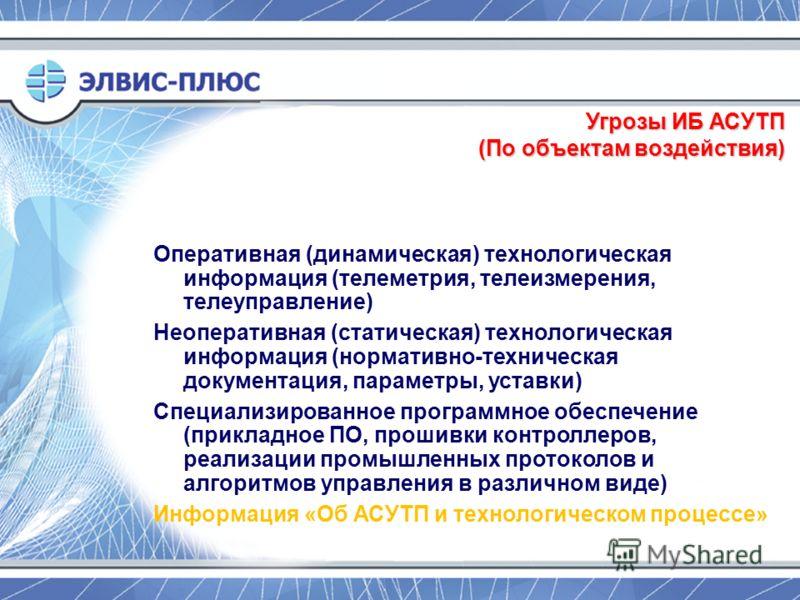 Угрозы ИБ АСУТП (По объектам воздействия) Оперативная (динамическая) технологическая информация (телеметрия, телеизмерения, телеуправление) Неоперативная (статическая) технологическая информация (нормативно-техническая документация, параметры, уставк