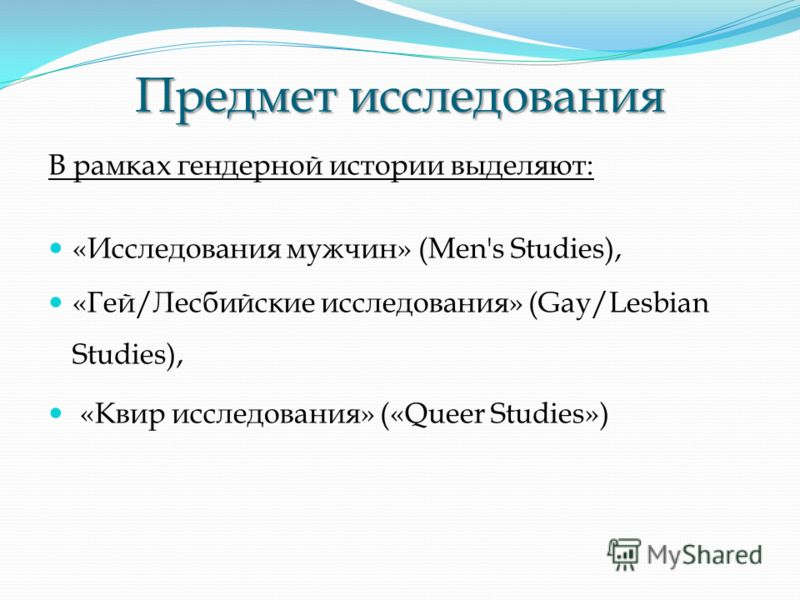 Предмет исследования В рамках гендерной истории выделяют: «Исследования мужчин» (Men's Studies), «Гей/Лесбийские исследования» (Gay/Lesbian Studies), «Квир исследования» («Queer Studies»)