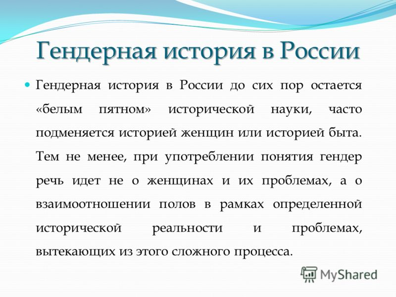 Гендерная история в России Гендерная история в России до сих пор остается «белым пятном» исторической науки, часто подменяется историей женщин или историей быта. Тем не менее, при употреблении понятия гендер речь идет не о женщинах и их проблемах, а