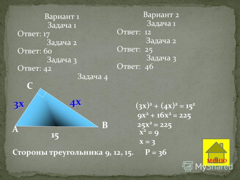 В С A 15 3х 4х (3х) 2 + (4х) 2 = 15 2 9х 2 + 16х 2 = 225 25х 2 = 225 х 2 = 9 х = 3 Стороны треугольника 9, 12, 15. Р = 36 Задача 4 меню Вариант 1 Задача 1 Ответ: 17 Задача 2 Ответ: 60 Задача 3 Ответ: 42 Вариант 2 Задача 1 Ответ: 12 Задача 2 Ответ: 25