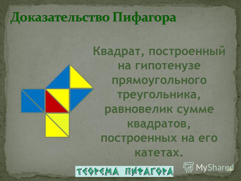 Квадрат, построенный на гипотенузе прямоугольного треугольника, равновелик сумме квадратов, построенных на его катетах. 18