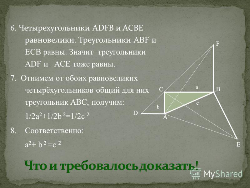 6. Четырехугольники ADFB и ACBE равновелики. Треугольники ABF и ЕCB равны. Значит треугольники ADF и ACE тоже равны. 7. Отнимем от обоих равновеликих четырёхугольников общий для них треугольник ABC, получим: 1/2а 2 +1/2b 2 =1/2с 2 8. Соответственно: