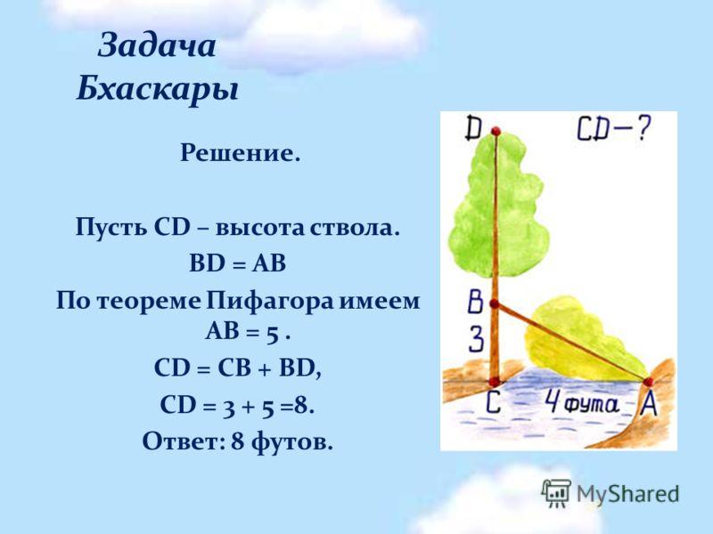 Решение. Пусть CD – высота ствола. BD = АВ По теореме Пифагора имеем АВ = 5. CD = CB + BD, CD = 3 + 5 =8. Ответ: 8 футов. 28