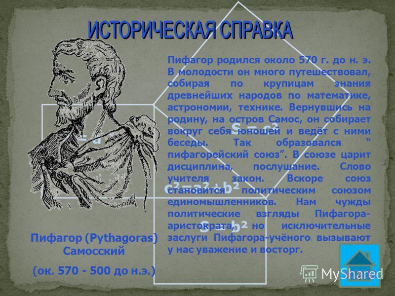 S = а ² S = b² S = c² c²=a²+b² Пифагор (Pythagoras) Самосский (ок. 570 - 500 до н.э.) Пифагор родился около 570 г. до н. э. В молодости он много путешествовал, собирая по крупицам знания древнейших народов по математике, астрономии, технике. Вернувши