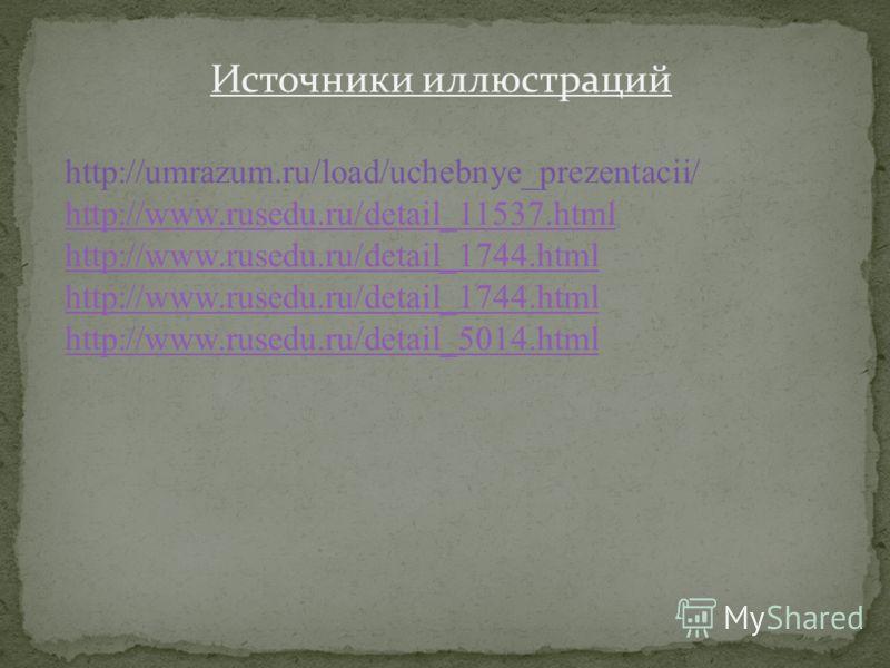 Источники иллюстраций http://umrazum.ru/load/uchebnye_prezentacii/ http://www.rusedu.ru/detail_11537.html http://www.rusedu.ru/detail_1744.html http://www.rusedu.ru/detail_5014.html