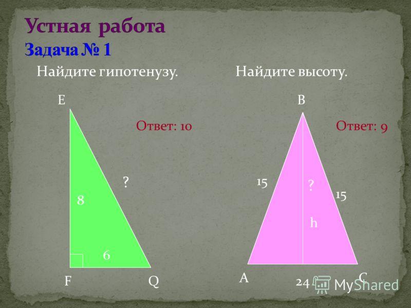 Найдите гипотенузу. Найдите высоту. E FQ 8 6 ? B AC 15 24 ? h Ответ: 10Ответ: 9