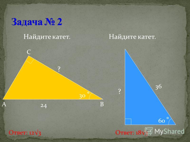 Найдите катет. A B C 24 30 60 36 ? Ответ: 123 Ответ: 183 ?