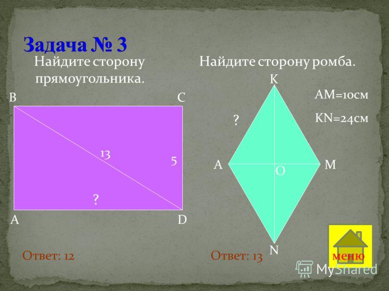 Найдите сторону прямоугольника. Найдите сторону ромба. 13 5 ? A D B C O K A M N ? AM=10см KN=24см Ответ: 12 Ответ: 13меню