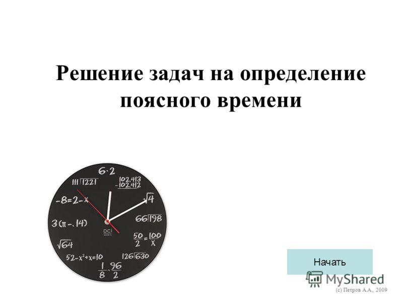 Решение задач на определение поясного времени Начать (с) Петров А.А., 2009