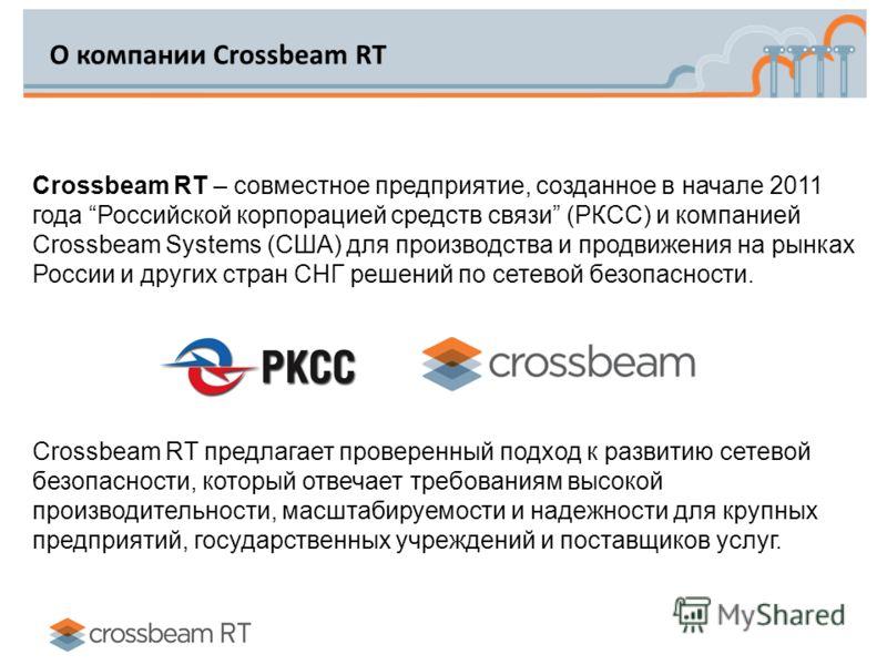 О компании Crossbeam RT Crossbeam RT – совместное предприятие, созданное в начале 2011 года Российской корпорацией средств связи (РКСС) и компанией Crossbeam Systems (США) для производства и продвижения на рынках России и других стран СНГ решений по
