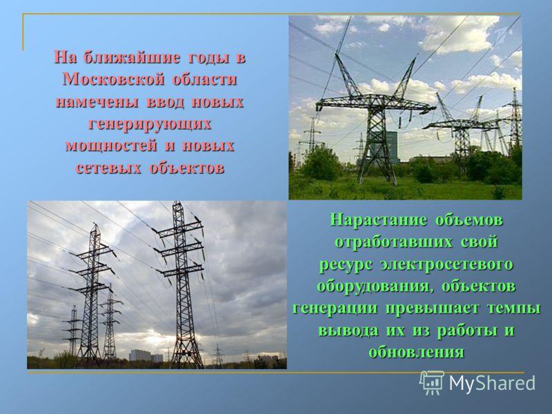 На ближайшие годы в Московской области намечены ввод новых генерирующих мощностей и новых сетевых объектов Нарастание объемов отработавших свой ресурс электросетевого оборудования, объектов генерации превышает темпы вывода их из работы и обновления