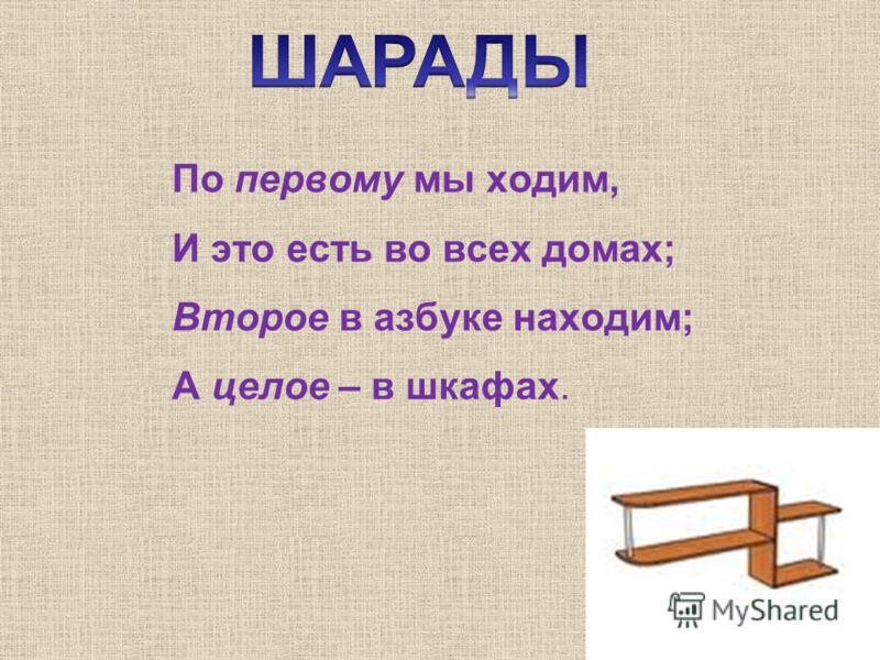 По первому мы ходим, И это есть во всех домах; Второе в азбуке находим; А целое – в шкафах.