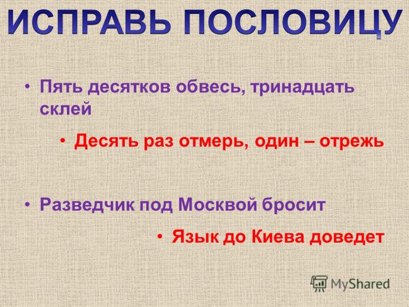 Пять десятков обвесь, тринадцать склей Десять раз отмерь, один – отрежь Разведчик под Москвой бросит Язык до Киева доведет