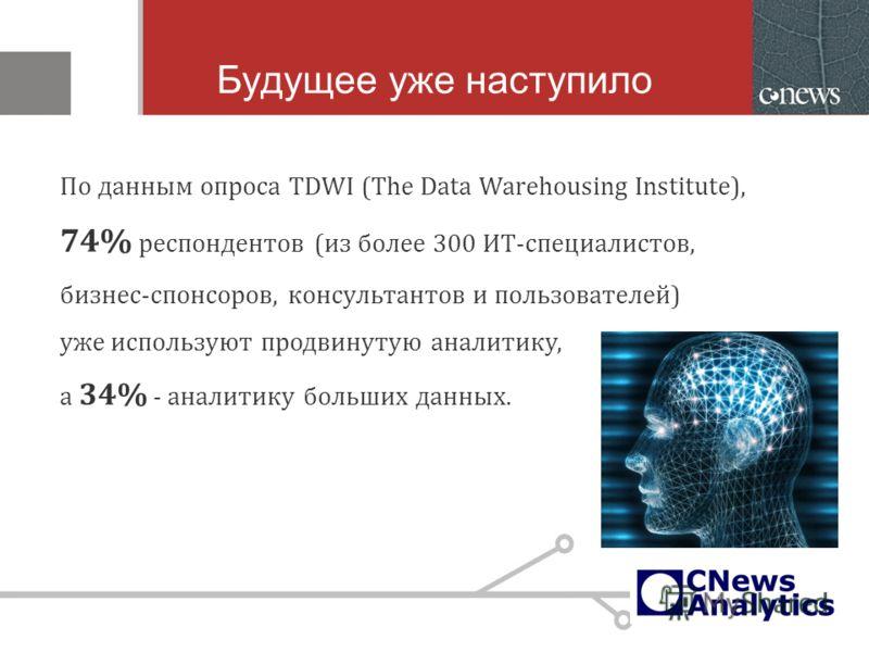 Будущее уже наступило По данным опроса TDWI (The Data Warehousing Institute), 74% респондентов (из более 300 ИТ-специалистов, бизнес-спонсоров, консультантов и пользователей) уже используют продвинутую аналитику, а 34% - аналитику больших данных.