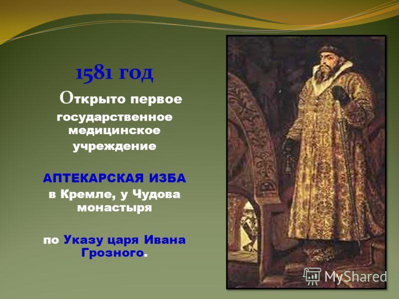 1581 год О ткрыто первое государственное медицинское учреждение АПТЕКАРСКАЯ ИЗБА в Кремле, у Чудова монастыря по Указу царя Ивана Грозного.