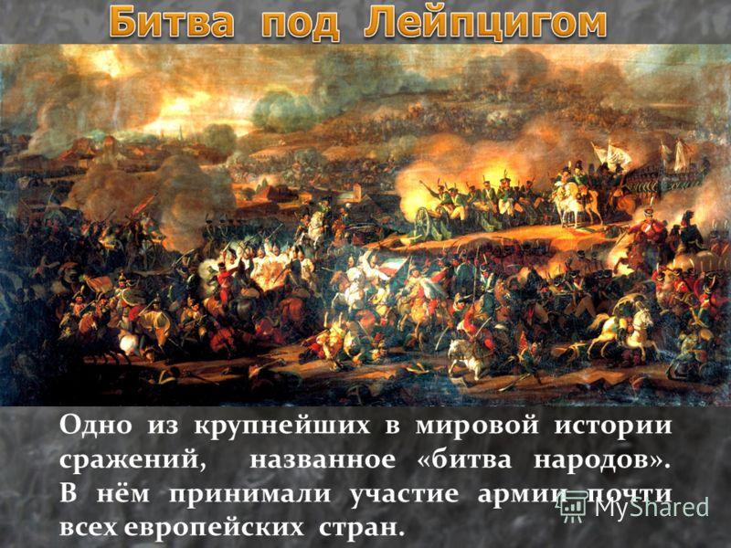 Одно из крупнейших в мировой истории сражений, названное «битва народов». В нём принимали участие армии почти всех европейских стран.