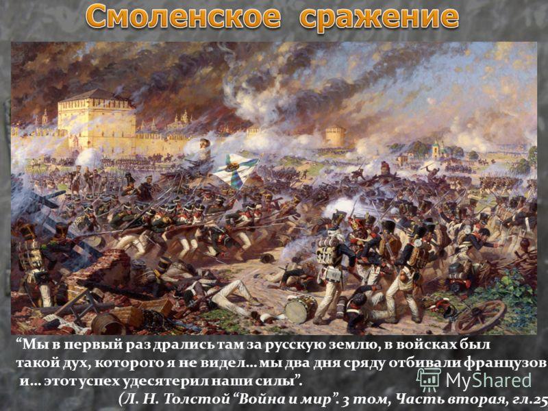 Мы в первый раз дрались там за русскую землю, в войсках был такой дух, которого я не видел… мы два дня сряду отбивали французов и… этот успех удесятерил наши силы. (Л. Н. Толстой Война и мир. 3 том, Часть вторая, гл.25)
