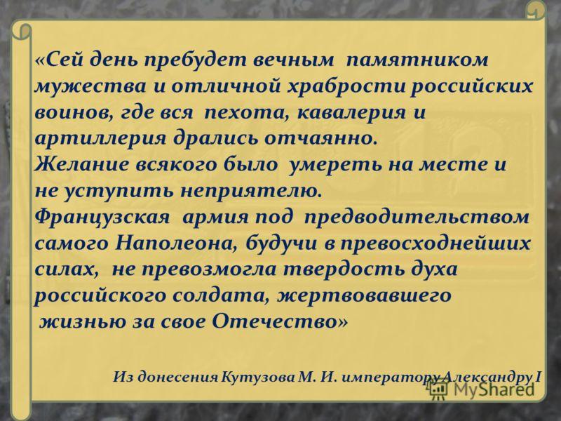 «Сей день пребудет вечным памятником мужества и отличной храбрости российских воинов, где вся пехота, кавалерия и артиллерия дрались отчаянно. Желание всякого было умереть на месте и не уступить неприятелю. Французская армия под предводительством сам