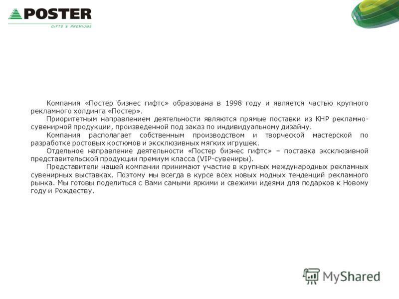 Компания «Постер бизнес гифтс» образована в 1998 году и является частью крупного рекламного холдинга «Постер». Приоритетным направлением деятельности являются прямые поставки из КНР рекламно- сувенирной продукции, произведенной под заказ по индивидуа