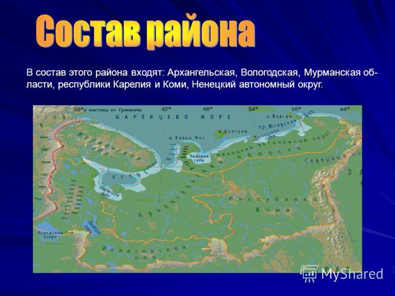 В состав этого района входят: Архангельская, Вологодская, Мурманская об- ласти, республики Карелия и Коми, Ненецкий автономный округ.