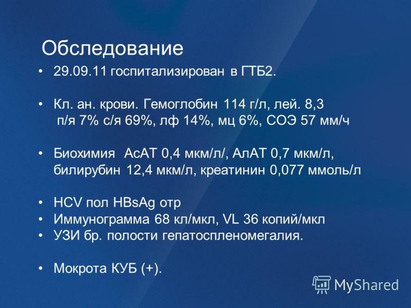 Обследование 29.09.11 госпитализирован в ГТБ2. Кл. ан. крови. Гемоглобин 114 г/л, лей. 8,3 п/я 7% с/я 69%, лф 14%, мц 6%, СОЭ 57 мм/ч Биохимия АсАТ 0,4 мкм/л/, АлАТ 0,7 мкм/л, билирубин 12,4 мкм/л, креатинин 0,077 ммоль/л HCV пол HBsAg отр Иммунограм