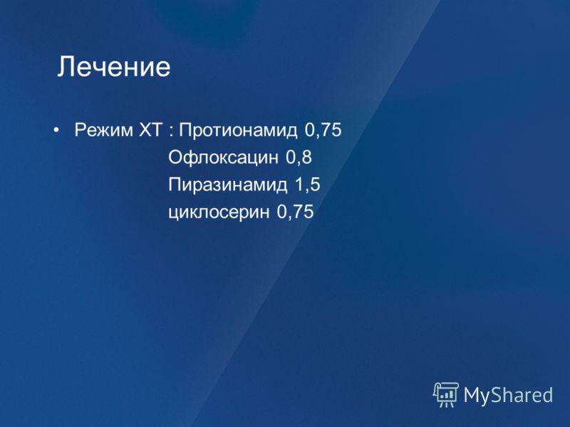 Лечение Режим ХТ : Протионамид 0,75 Офлоксацин 0,8 Пиразинамид 1,5 циклосерин 0,75