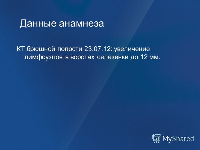 Данные анамнеза КТ брюшной полости 23.07.12: увеличение лимфоузлов в воротах селезенки до 12 мм.