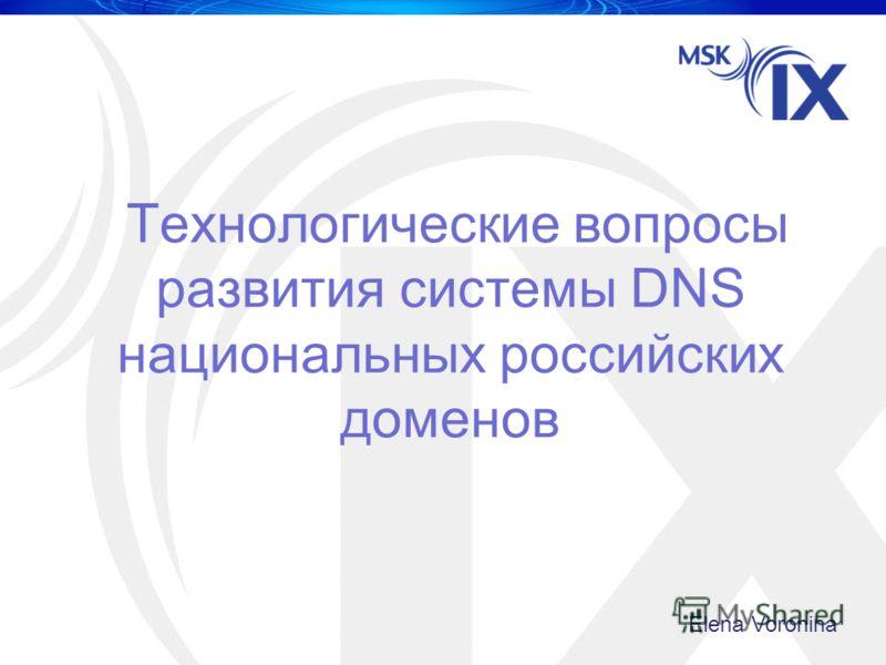 Технологические вопросы развития системы DNS национальных российских доменов Elena Voronina