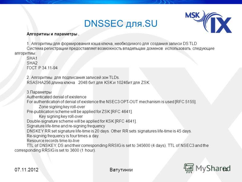 DNSSEC для.SU 07.11.201214Ватутинки Алгоритмы и параметры. 1. Алгоритмы для формирования хэша ключа, необходимого для создания записи DS TLD Система регистрации предоставляет возможность владельцам доменов использовать следующие алгоритмы: SHA1 SHA2