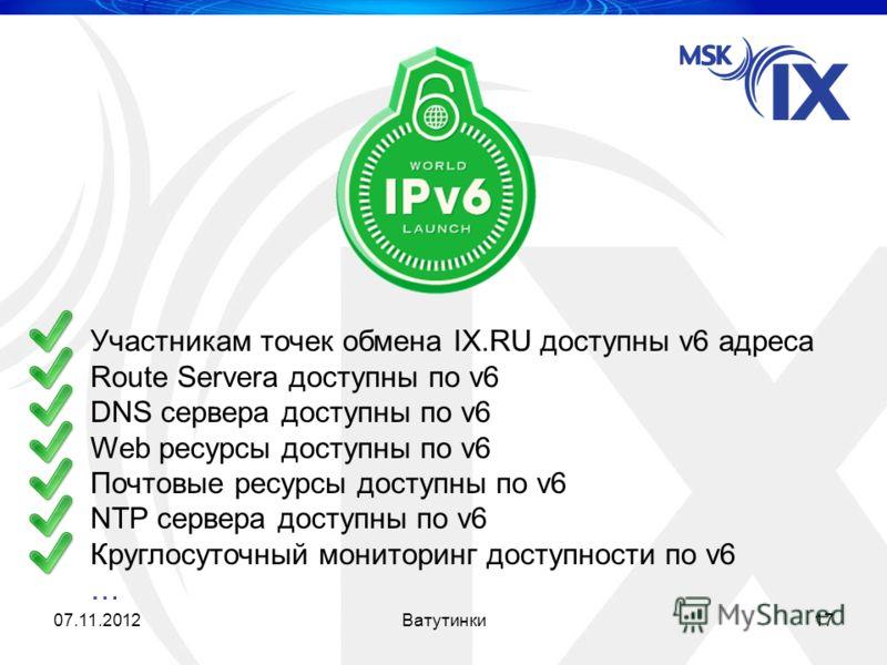 Участникам точек обмена IX.RU доступны v6 адреса Route Serverа доступны по v6 DNS сервера доступны по v6 Web ресурсы доступны по v6 Почтовые ресурсы доступны по v6 NTP сервера доступны по v6 Круглосуточный мониторинг доступности по v6 … 07.11.201217В