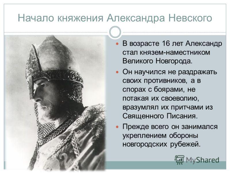 Начало княжения Александра Невского В возрасте 16 лет Александр стал князем-наместником Великого Новгорода. Он научился не раздражать своих противников, а в спорах с боярами, не потакая их своеволию, вразумлял их притчами из Священного Писания. Прежд