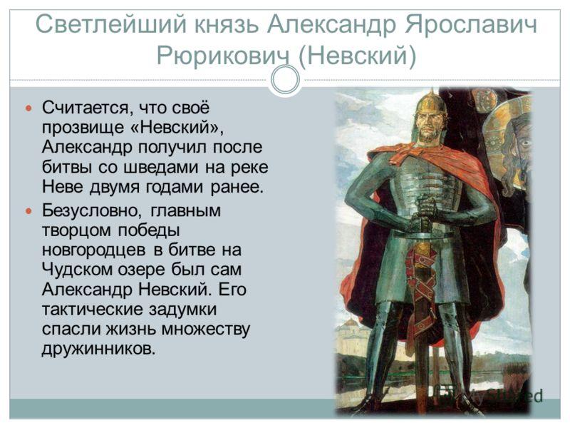 Светлейший князь Александр Ярославич Рюрикович (Невский) Считается, что своё прозвище «Невский», Александр получил после битвы со шведами на реке Неве двумя годами ранее. Безусловно, главным творцом победы новгородцев в битве на Чудском озере был сам