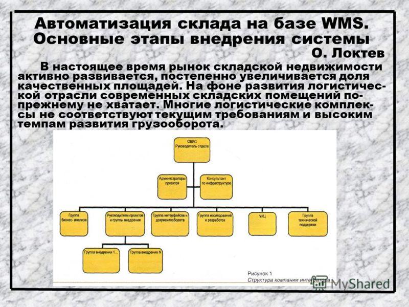 Автоматизация склада на базе WMS. Основные этапы внедрения системы О. Локтев В настоящее время рынок складской недвижимости активно развивается, постепенно увеличивается доля качественных площадей. На фоне развития логистичес- кой отрасли современных