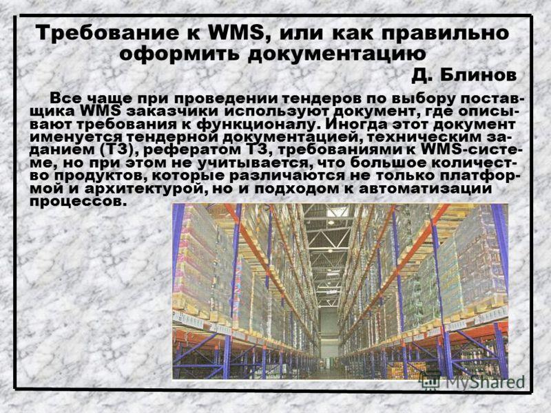 Требование к WMS, или как правильно оформить документацию Д. Блинов Все чаще при проведении тендеров по выбору постав- щика WMS заказчики используют документ, где описы- вают требования к функционалу. Иногда этот документ именуется тендерной документ