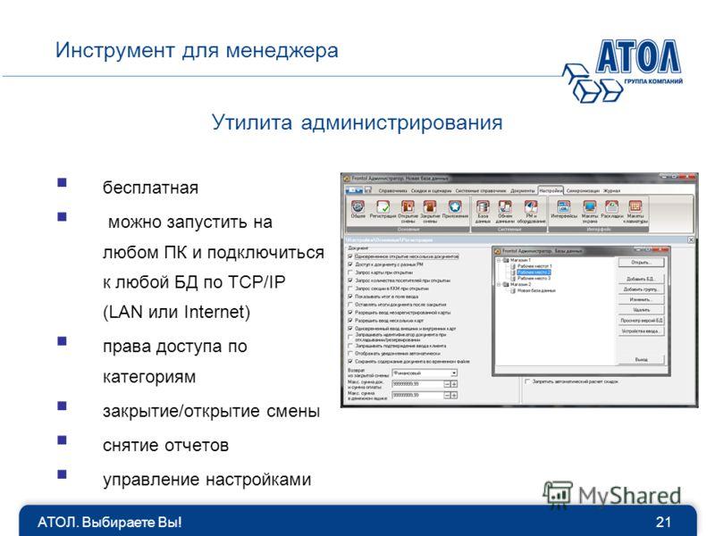 бесплатная можно запустить на любом ПК и подключиться к любой БД по TCP/IP (LAN или Internet) права доступа по категориям закрытие/открытие смены снятие отчетов управление настройками Утилита администрирования Инструмент для менеджера 21АТОЛ. Выбирае