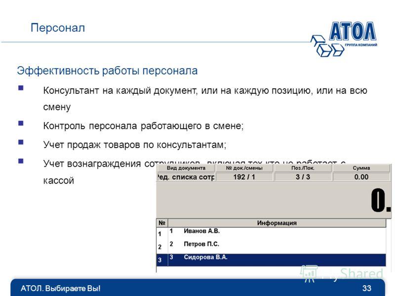 АТОЛ. Выбираете Вы!33 Персонал Эффективность работы персонала Консультант на каждый документ, или на каждую позицию, или на всю смену Контроль персонала работающего в смене; Учет продаж товаров по консультантам; Учет вознаграждения сотрудников, включ