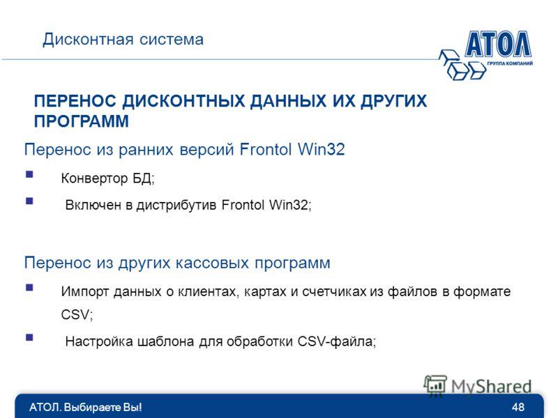 АТОЛ. Выбираете Вы!48 Дисконтная система ПЕРЕНОС ДИСКОНТНЫХ ДАННЫХ ИХ ДРУГИХ ПРОГРАММ Перенос из ранних версий Frontol Win32 Конвертор БД; Включен в дистрибутив Frontol Win32; Перенос из других кассовых программ Импорт данных о клиентах, картах и сче