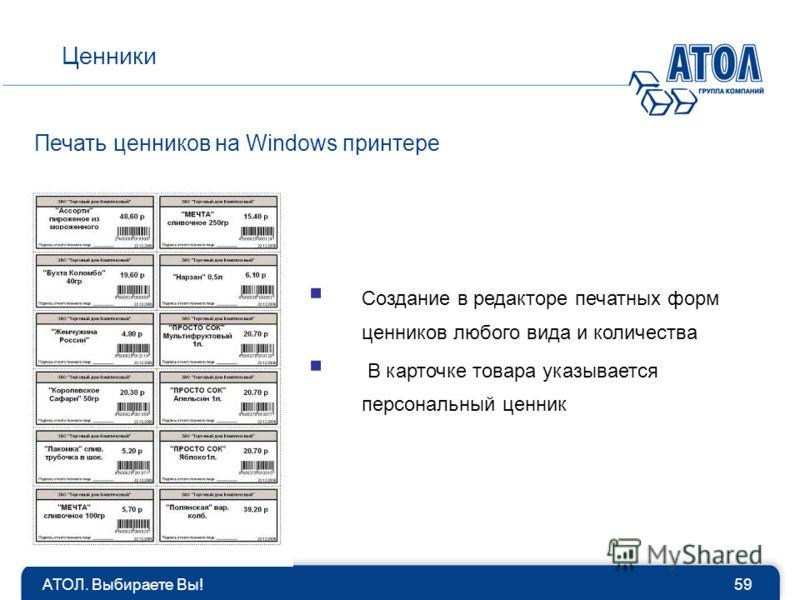 АТОЛ. Выбираете Вы!59 Ценники Печать ценников на Windows принтере Создание в редакторе печатных форм ценников любого вида и количества В карточке товара указывается персональный ценник