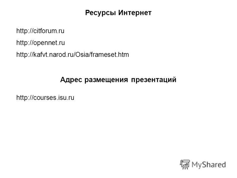 Ресурсы Интернет http://citforum.ru http://opennet.ru http://kafvt.narod.ru/Osia/frameset.htm Адрес размещения презентаций http://courses.isu.ru