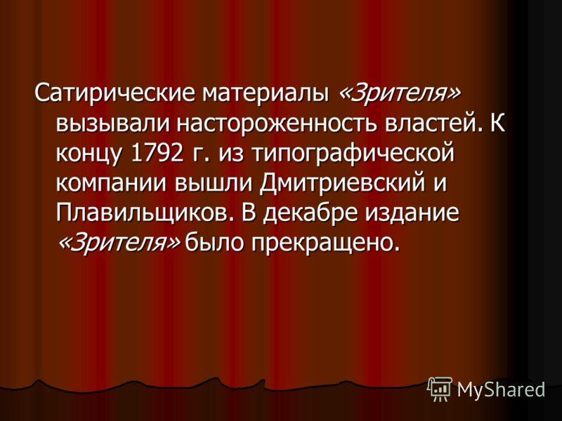 Сатирические материалы «Зрителя» вызывали настороженность властей. К концу 1792 г. из типографической компании вышли Дмитриевский и Плавильщиков. В декабре издание «Зрителя» было прекращено.