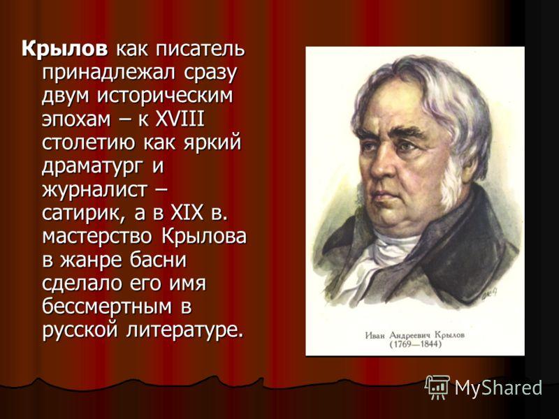 Крылов как писатель принадлежал сразу двум историческим эпохам – к XVIII столетию как яркий драматург и журналист – сатирик, а в XIX в. мастерство Крылова в жанре басни сделало его имя бессмертным в русской литературе.