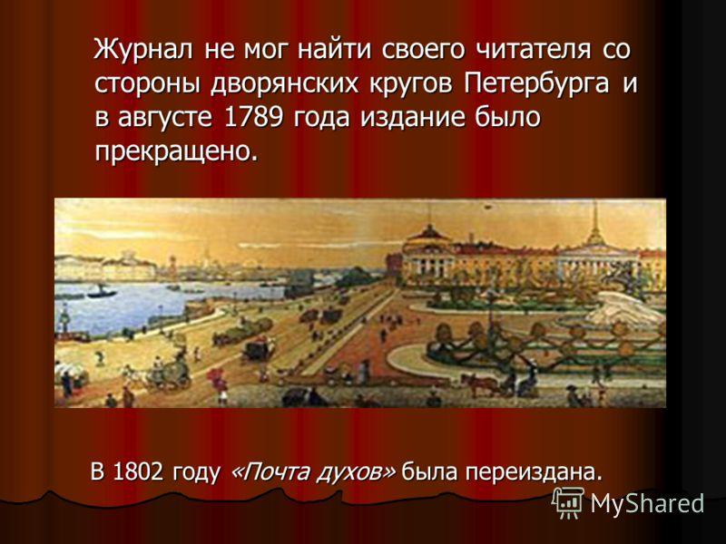 Журнал не мог найти своего читателя со стороны дворянских кругов Петербурга и в августе 1789 года издание было прекращено. Журнал не мог найти своего читателя со стороны дворянских кругов Петербурга и в августе 1789 года издание было прекращено. В 18
