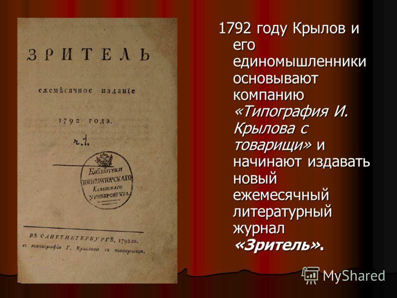 1792 году Крылов и его единомышленники основывают компанию «Типография И. Крылова с товарищи» и начинают издавать новый ежемесячный литературный журнал «Зритель».