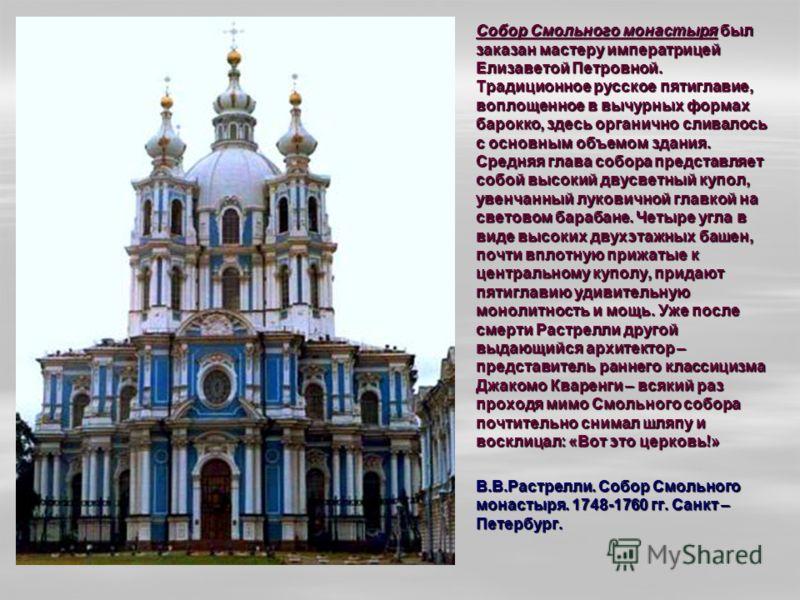 Собор Смольного монастыря был заказан мастеру императрицей Елизаветой Петровной. Традиционное русское пятиглавие, воплощенное в вычурных формах барокко, здесь органично сливалось с основным объемом здания. Средняя глава собора представляет собой высо
